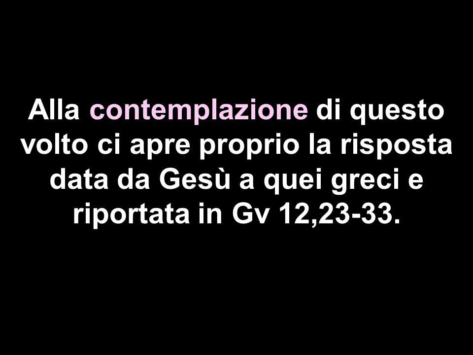 Alla contemplazione di questo volto ci apre proprio la risposta data da Gesù a quei greci e riportata in Gv 12,23-33.
