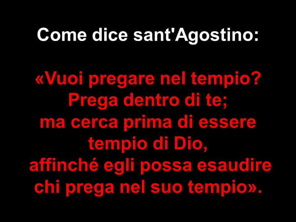 Come dice sant Agostino: «Vuoi pregare nel tempio Prega dentro di te;