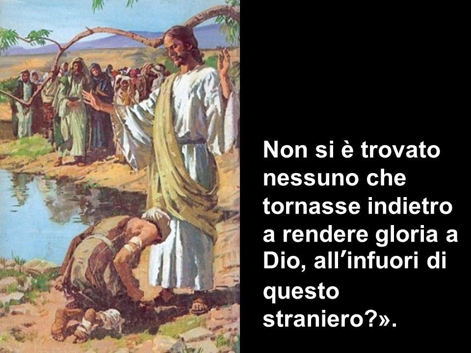 Non si è trovato nessuno che tornasse indietro a rendere gloria a Dio, all'infuori di questo straniero ».