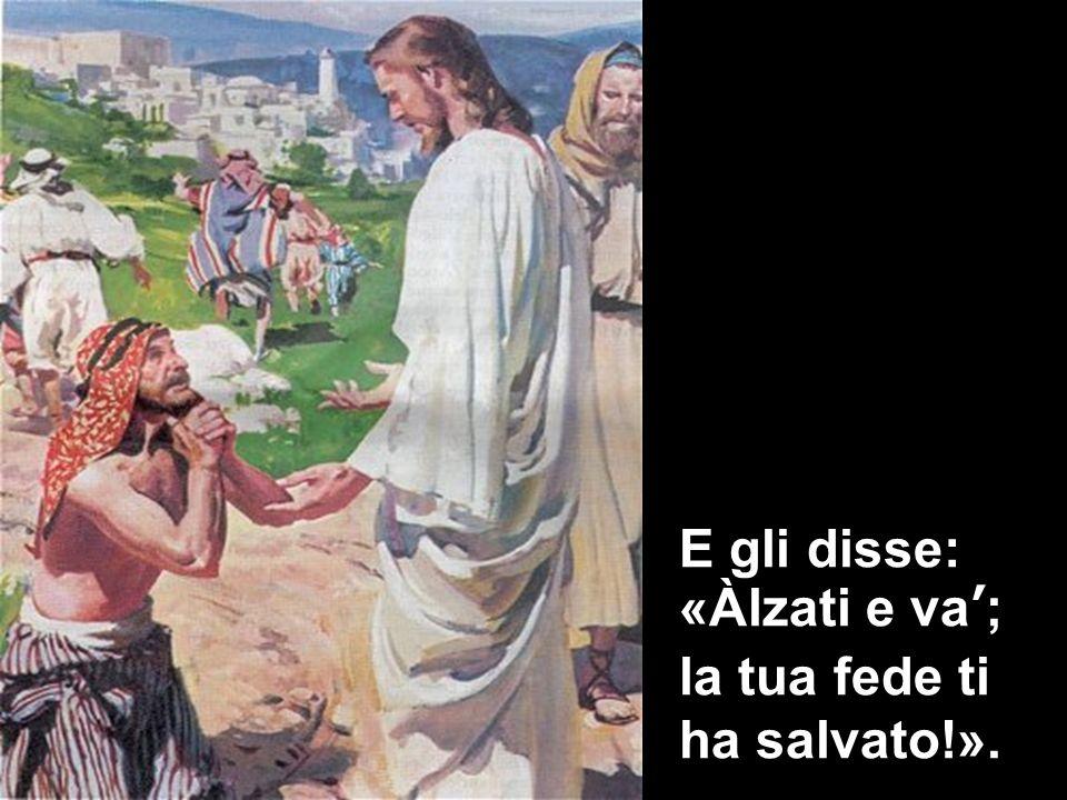 E gli disse: «Àlzati e va'; la tua fede ti ha salvato!».