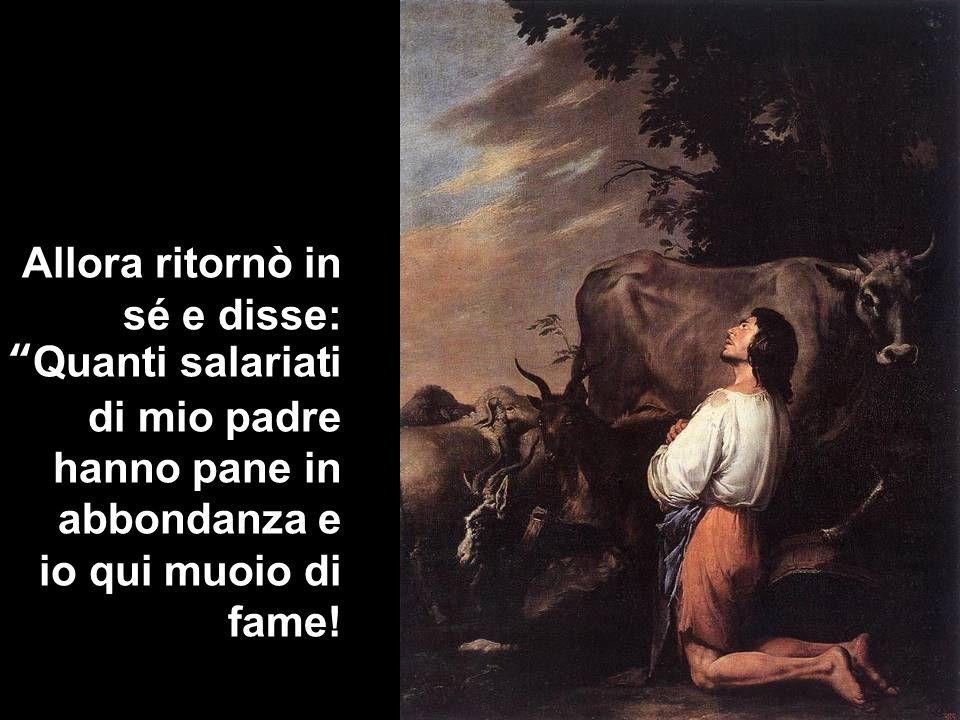 Allora ritornò in sé e disse: Quanti salariati di mio padre hanno pane in abbondanza e io qui muoio di fame!