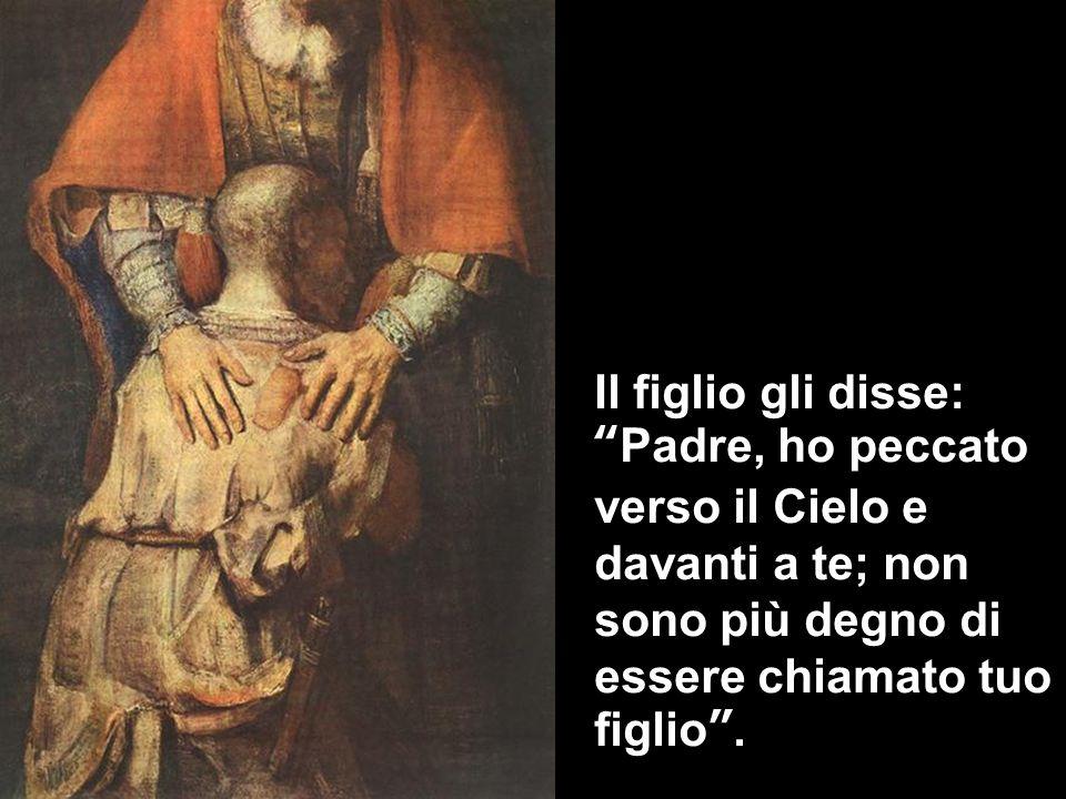 Il figlio gli disse: Padre, ho peccato verso il Cielo e davanti a te; non sono più degno di essere chiamato tuo figlio .