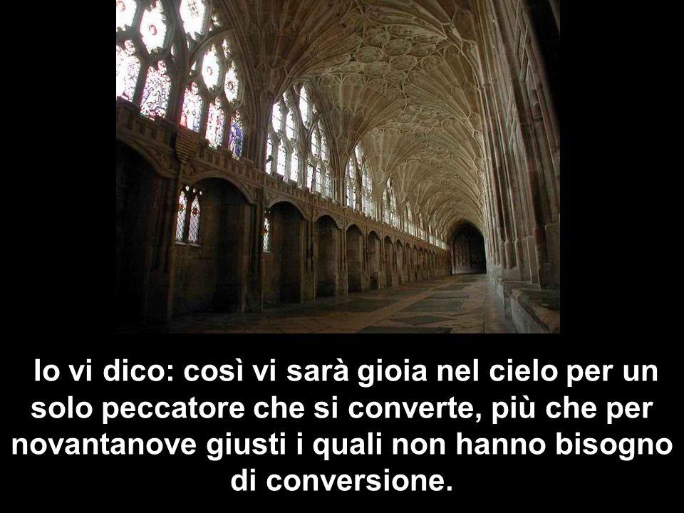 Io vi dico: così vi sarà gioia nel cielo per un solo peccatore che si converte, più che per novantanove giusti i quali non hanno bisogno di conversione.