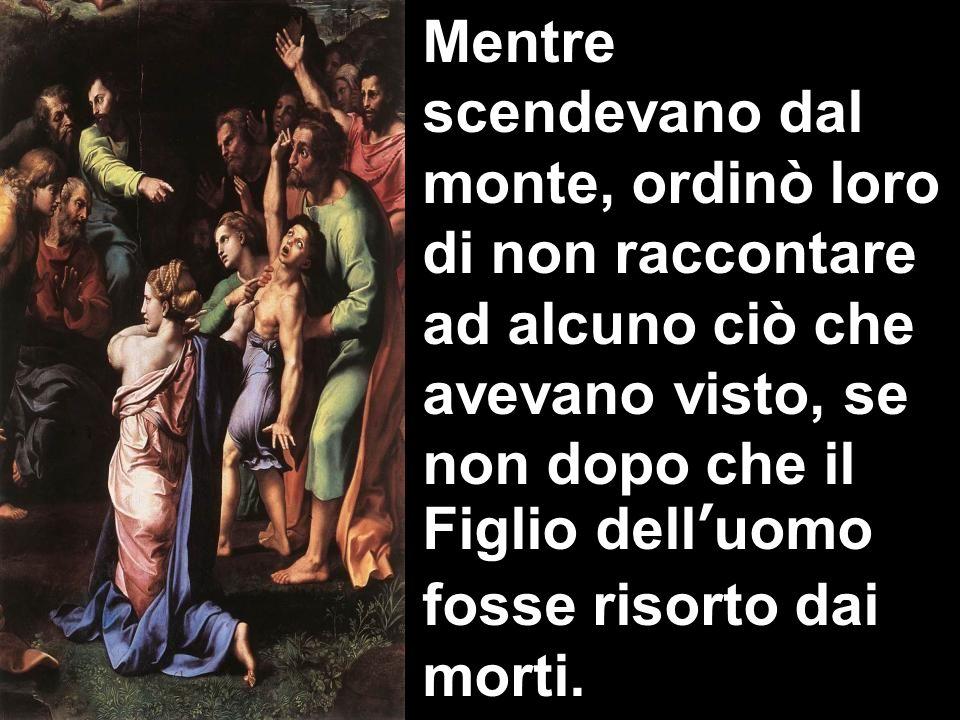 Mentre scendevano dal monte, ordinò loro di non raccontare ad alcuno ciò che avevano visto, se non dopo che il Figlio dell'uomo fosse risorto dai morti.