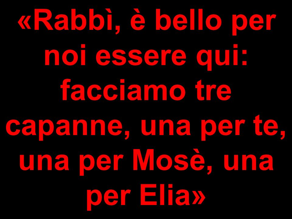 «Rabbì, è bello per noi essere qui: facciamo tre capanne, una per te, una per Mosè, una per Elia»
