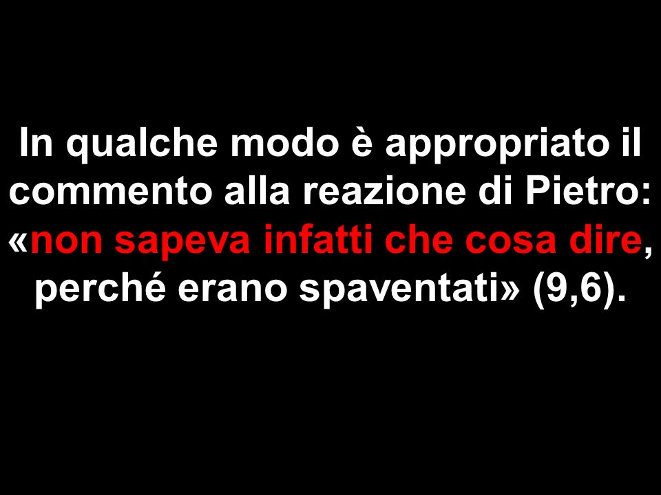 In qualche modo è appropriato il commento alla reazione di Pietro: «non sapeva infatti che cosa dire, perché erano spaventati» (9,6).