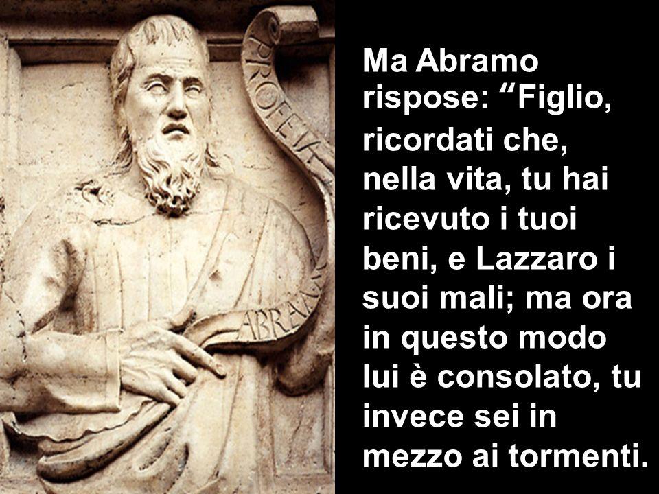 Ma Abramo rispose: Figlio, ricordati che, nella vita, tu hai ricevuto i tuoi beni, e Lazzaro i suoi mali; ma ora in questo modo lui è consolato, tu invece sei in mezzo ai tormenti.