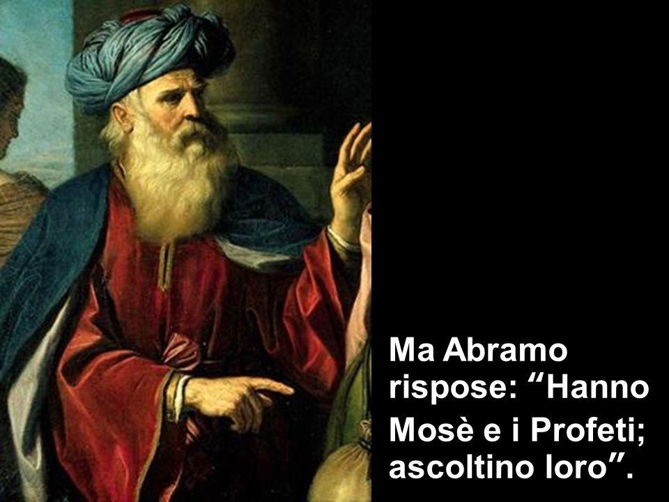 Ma Abramo rispose: Hanno Mosè e i Profeti; ascoltino loro .