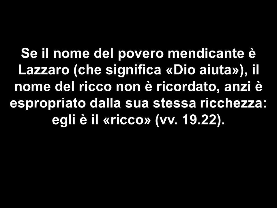 Se il nome del povero mendicante è Lazzaro (che significa «Dio aiuta»), il nome del ricco non è ricordato, anzi è espropriato dalla sua stessa ricchezza: egli è il «ricco» (vv.