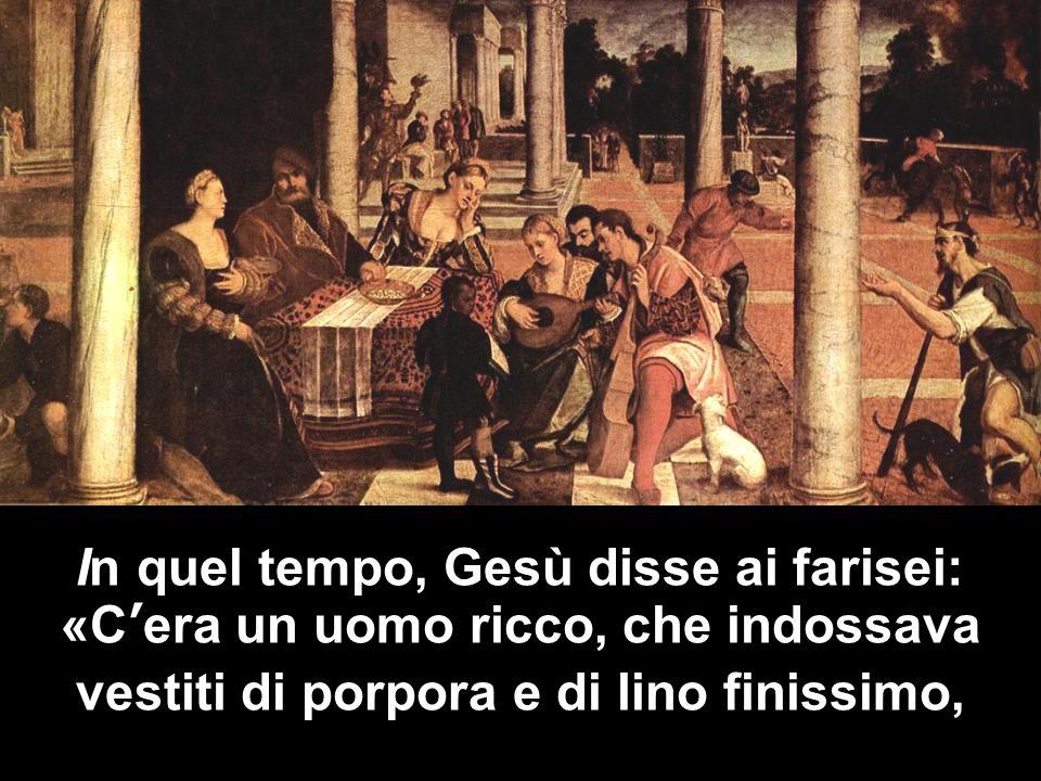 In quel tempo, Gesù disse ai farisei: «C'era un uomo ricco, che indossava vestiti di porpora e di lino finissimo,