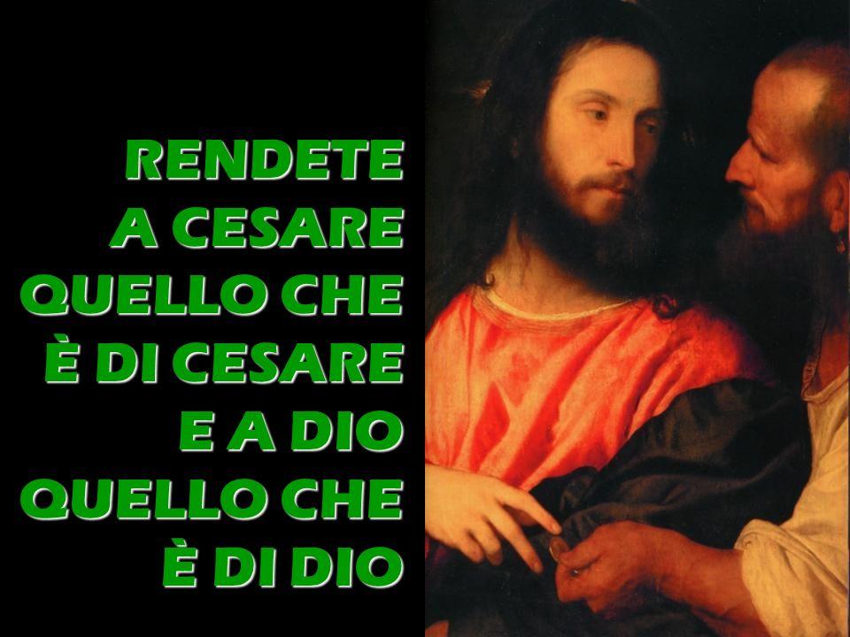 RENDETE A CESARE QUELLO CHE È DI CESARE E A DIO QUELLO CHE È DI DIO