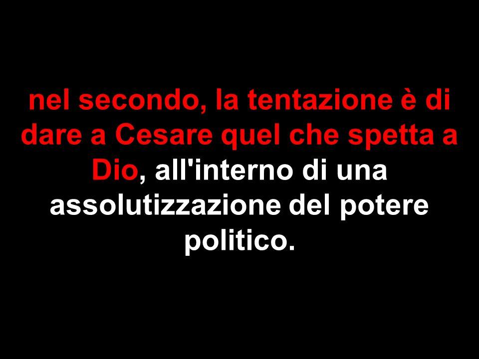 nel secondo, la tentazione è di dare a Cesare quel che spetta a Dio, all interno di una assolutizzazione del potere politico.