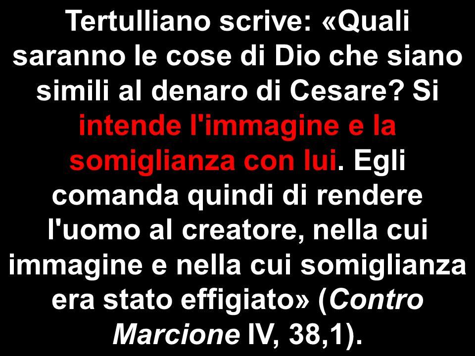 Tertulliano scrive: «Quali saranno le cose di Dio che siano simili al denaro di Cesare.