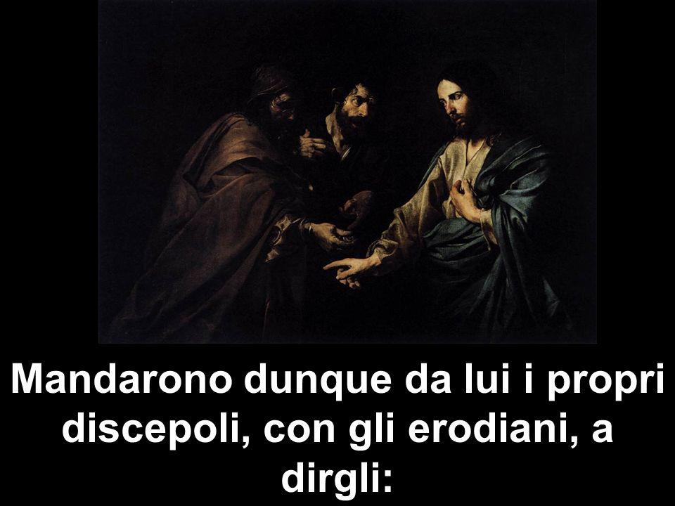 Mandarono dunque da lui i propri discepoli, con gli erodiani, a dirgli: