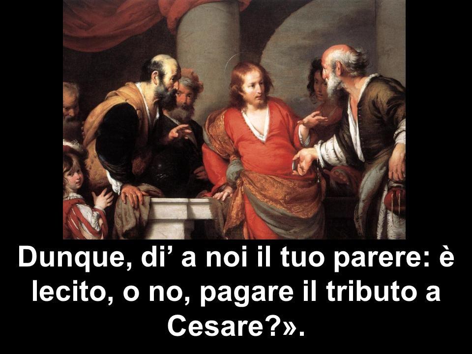 Dunque, di' a noi il tuo parere: è lecito, o no, pagare il tributo a Cesare ».