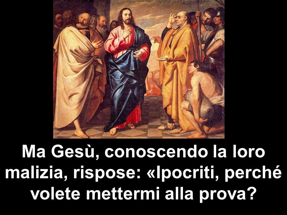 Ma Gesù, conoscendo la loro malizia, rispose: «Ipocriti, perché volete mettermi alla prova