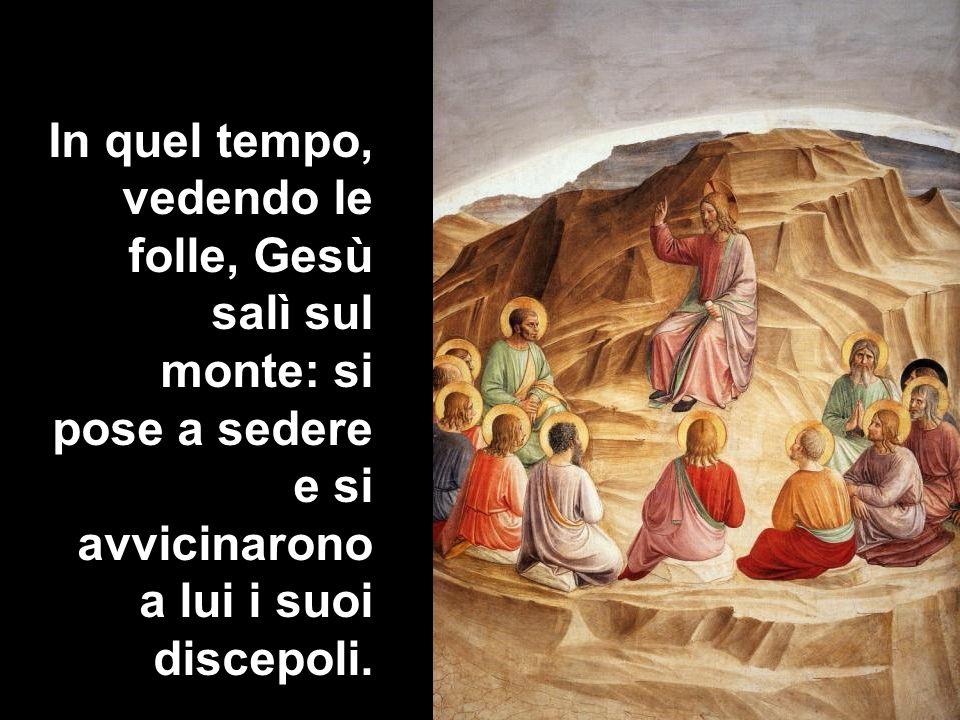 In quel tempo, vedendo le folle, Gesù salì sul monte: si pose a sedere e si avvicinarono a lui i suoi discepoli.