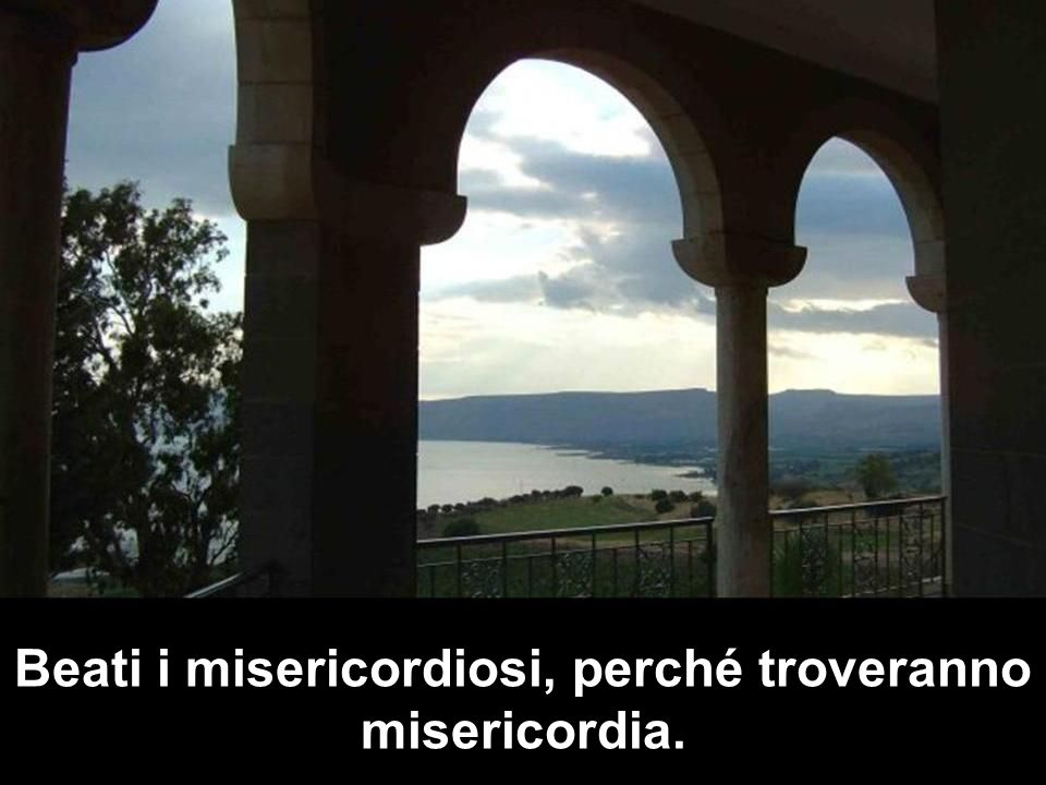 Beati i misericordiosi, perché troveranno misericordia.