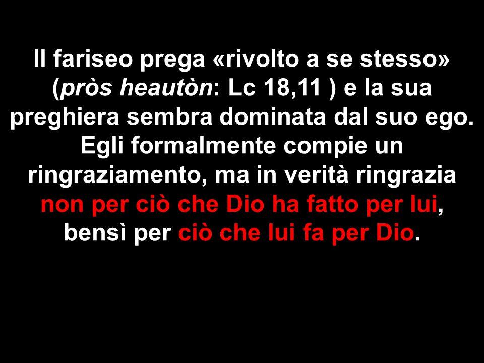 Il fariseo prega «rivolto a se stesso» (pròs heautòn: Lc 18,11 ) e la sua preghiera sembra dominata dal suo ego.