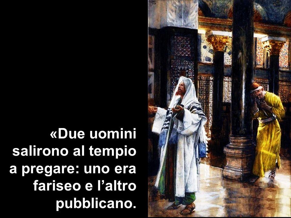 «Due uomini salirono al tempio a pregare: uno era fariseo e l'altro pubblicano.
