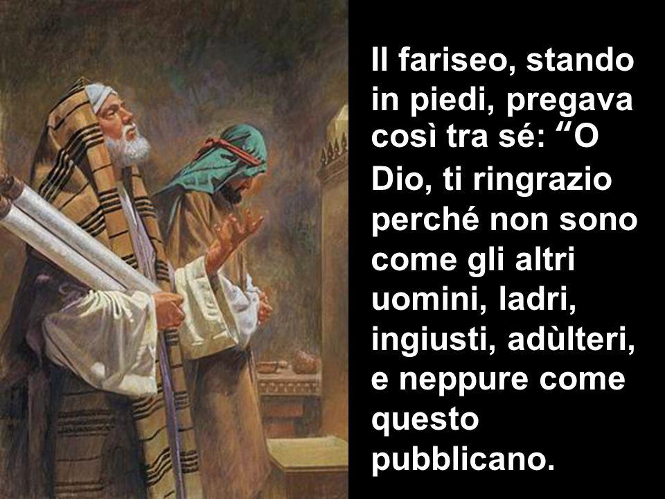 Il fariseo, stando in piedi, pregava così tra sé: O Dio, ti ringrazio perché non sono come gli altri uomini, ladri, ingiusti, adùlteri, e neppure come questo pubblicano.