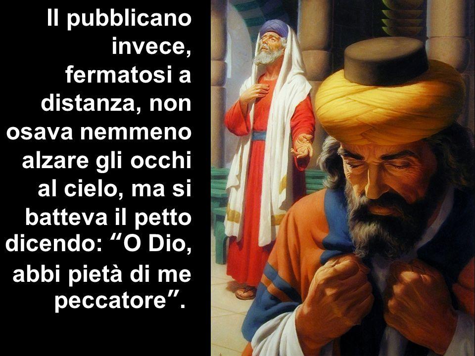 Il pubblicano invece, fermatosi a distanza, non osava nemmeno alzare gli occhi al cielo, ma si batteva il petto dicendo: O Dio, abbi pietà di me peccatore .