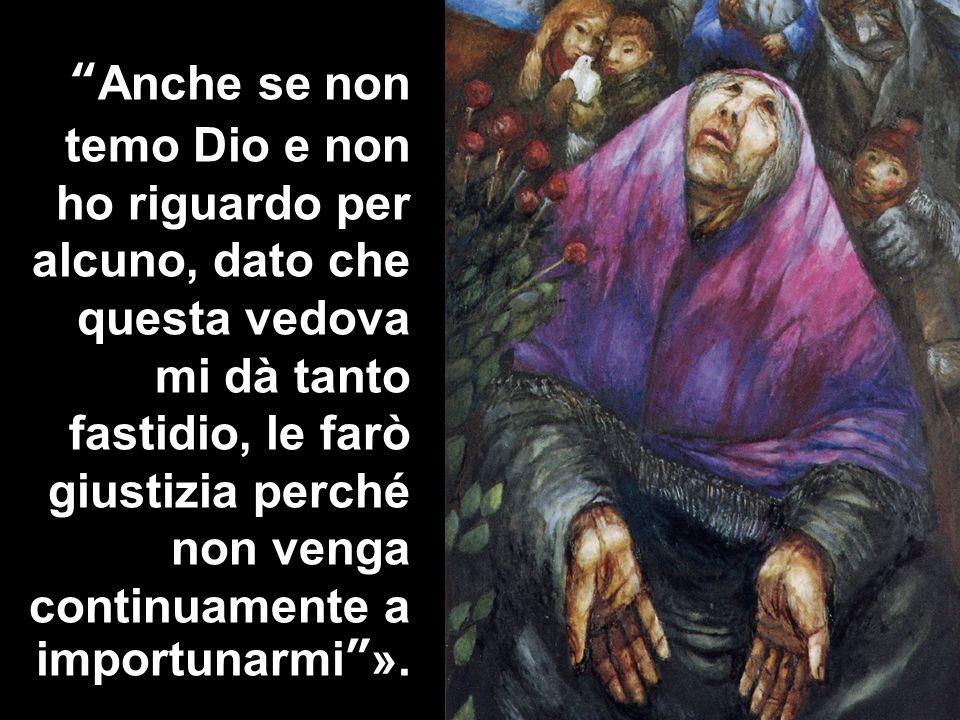 Anche se non temo Dio e non ho riguardo per alcuno, dato che questa vedova mi dà tanto fastidio, le farò giustizia perché non venga continuamente a importunarmi ».
