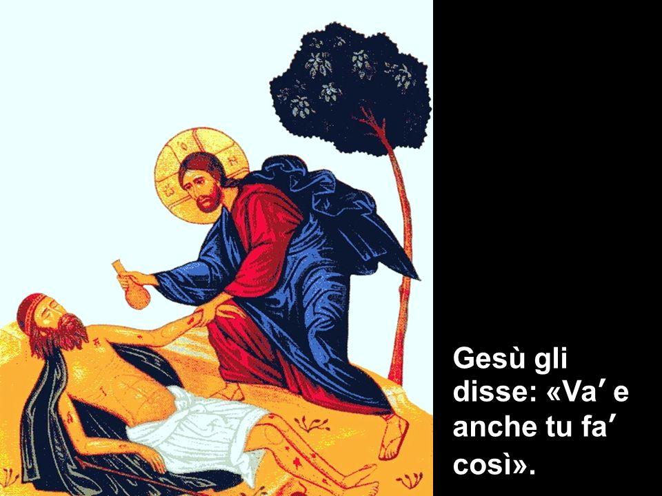 Gesù gli disse: «Va' e anche tu fa' così».