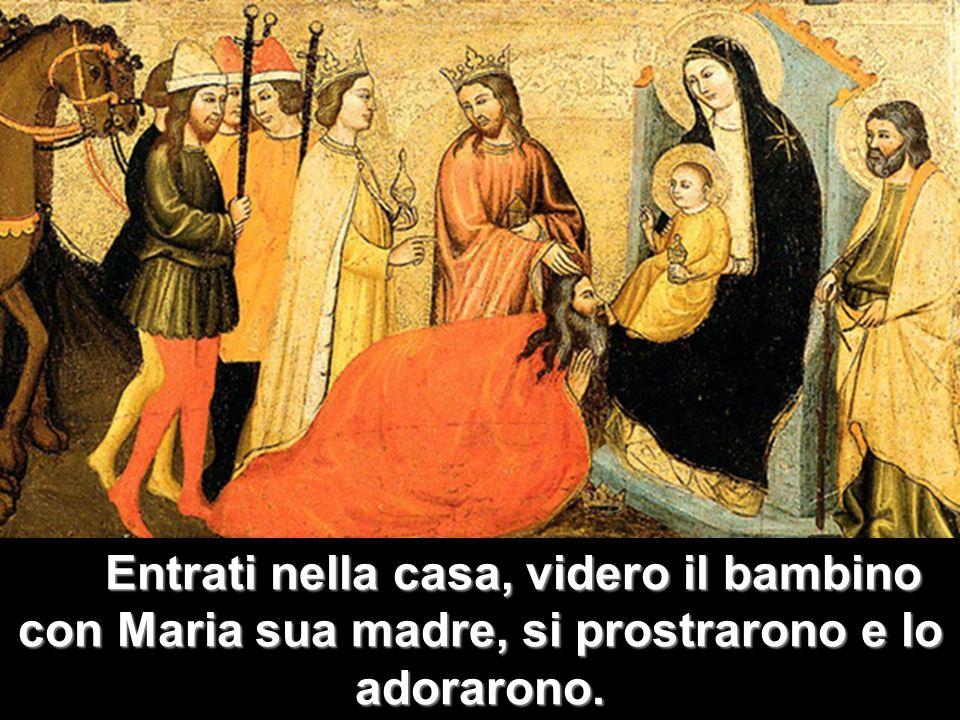 Entrati nella casa, videro il bambino con Maria sua madre, si prostrarono e lo adorarono.