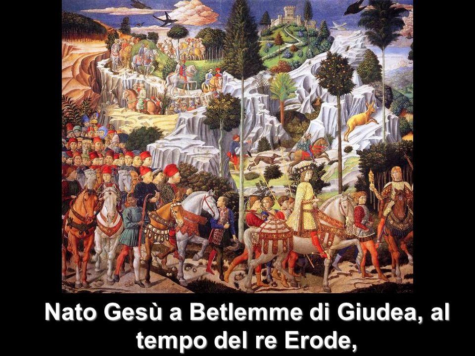 Nato Gesù a Betlemme di Giudea, al tempo del re Erode,