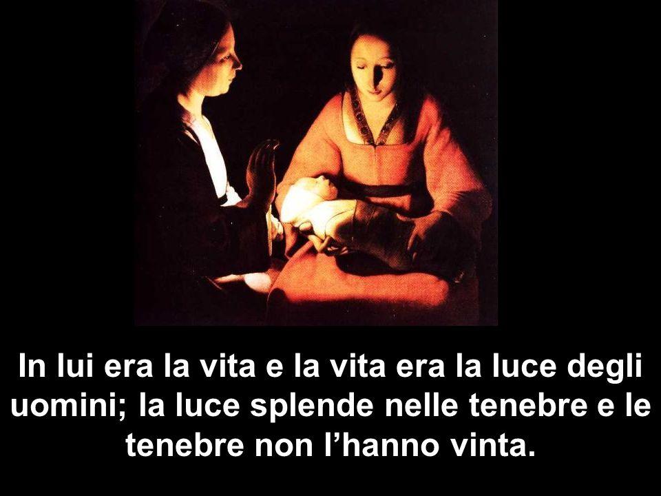 In lui era la vita e la vita era la luce degli uomini; la luce splende nelle tenebre e le tenebre non l'hanno vinta.