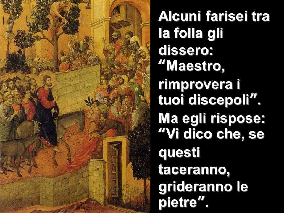Alcuni farisei tra la folla gli dissero: Maestro, rimprovera i tuoi discepoli .