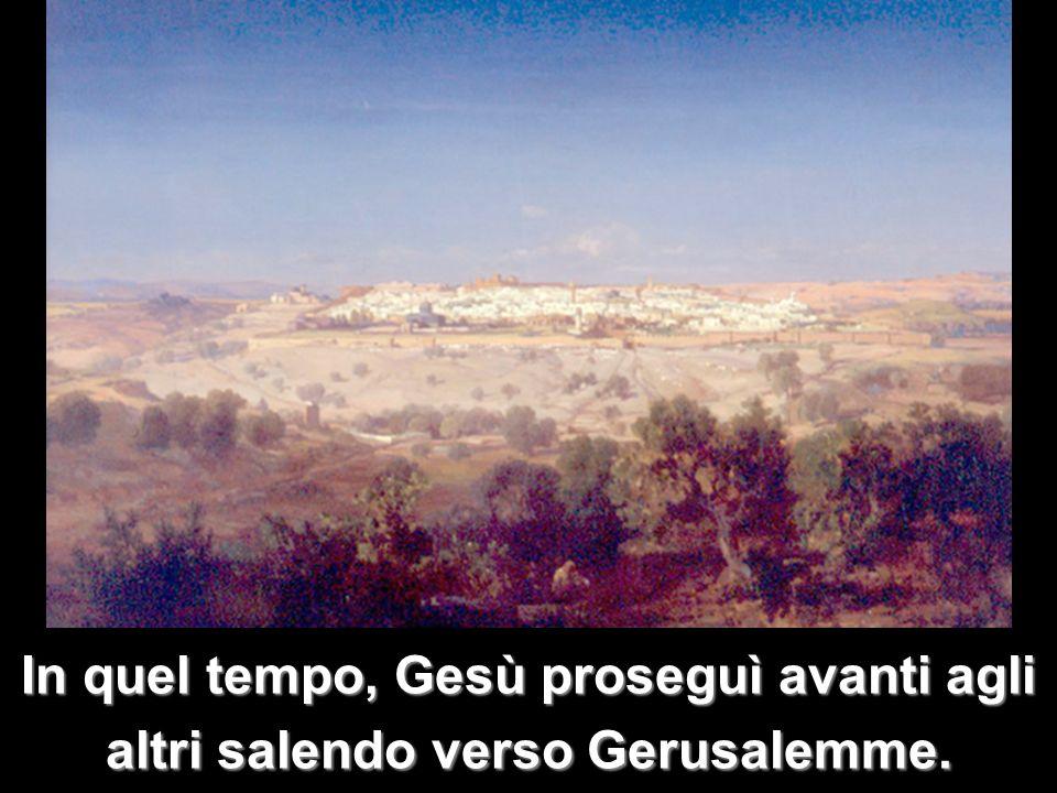 In quel tempo, Gesù proseguì avanti agli altri salendo verso Gerusalemme.