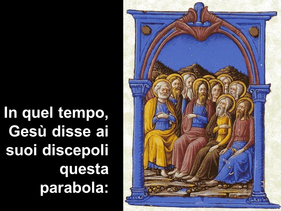 In quel tempo, Gesù disse ai suoi discepoli questa parabola: