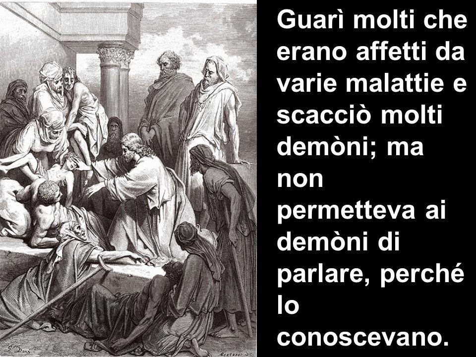 Guarì molti che erano affetti da varie malattie e scacciò molti demòni; ma non permetteva ai demòni di parlare, perché lo conoscevano.