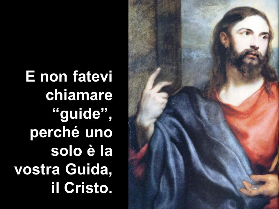 E non fatevi chiamare guide , perché uno solo è la vostra Guida, il Cristo.
