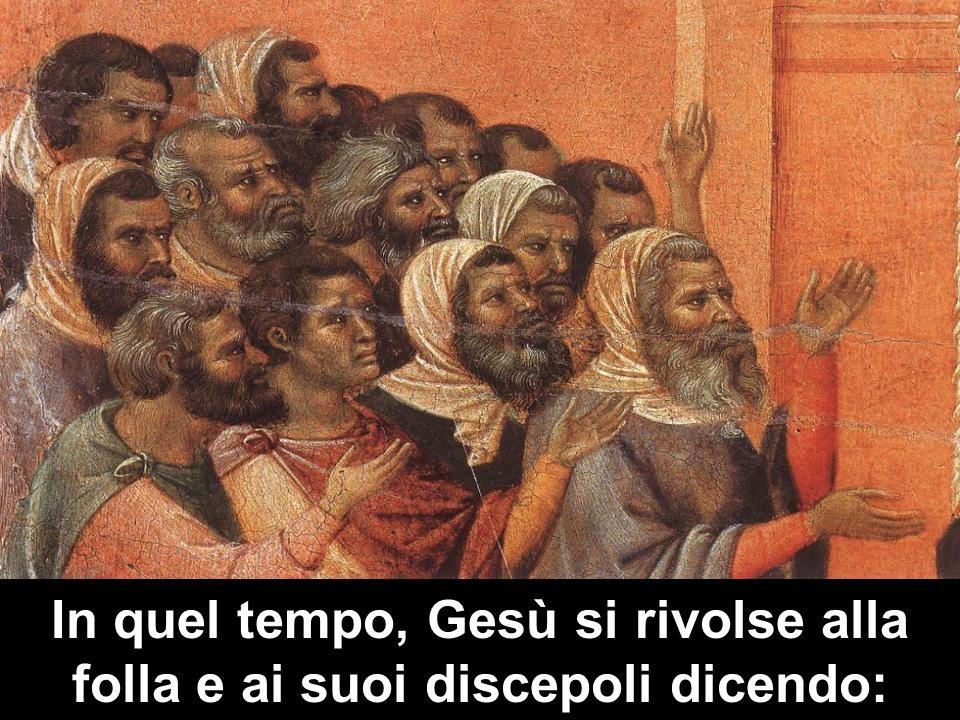 In quel tempo, Gesù si rivolse alla folla e ai suoi discepoli dicendo: