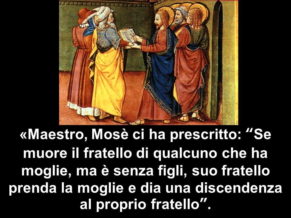 «Maestro, Mosè ci ha prescritto: Se muore il fratello di qualcuno che ha moglie, ma è senza figli, suo fratello prenda la moglie e dia una discendenza al proprio fratello .