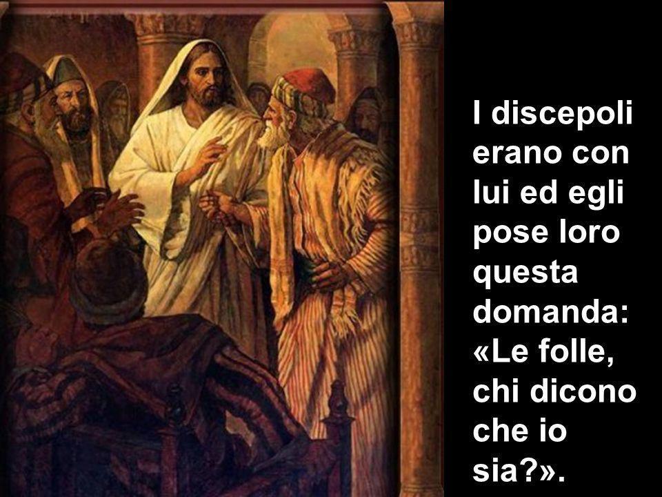 I discepoli erano con lui ed egli pose loro questa domanda: «Le folle, chi dicono che io sia ».