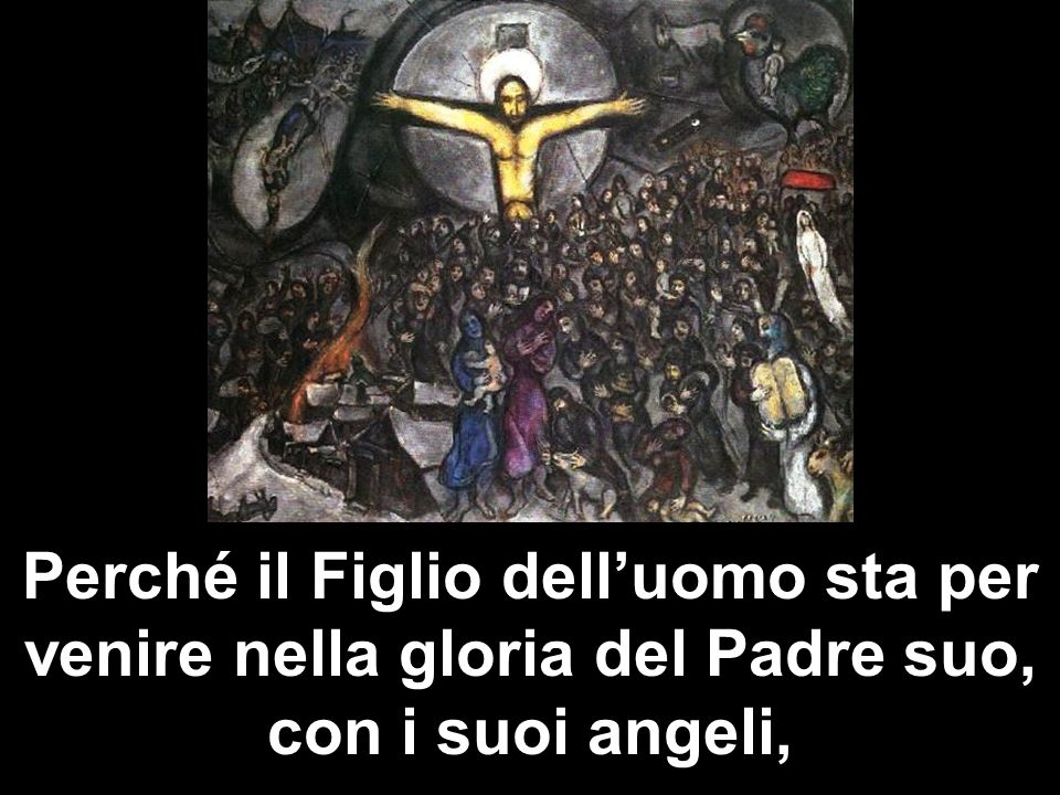 Perché il Figlio dell'uomo sta per venire nella gloria del Padre suo, con i suoi angeli,