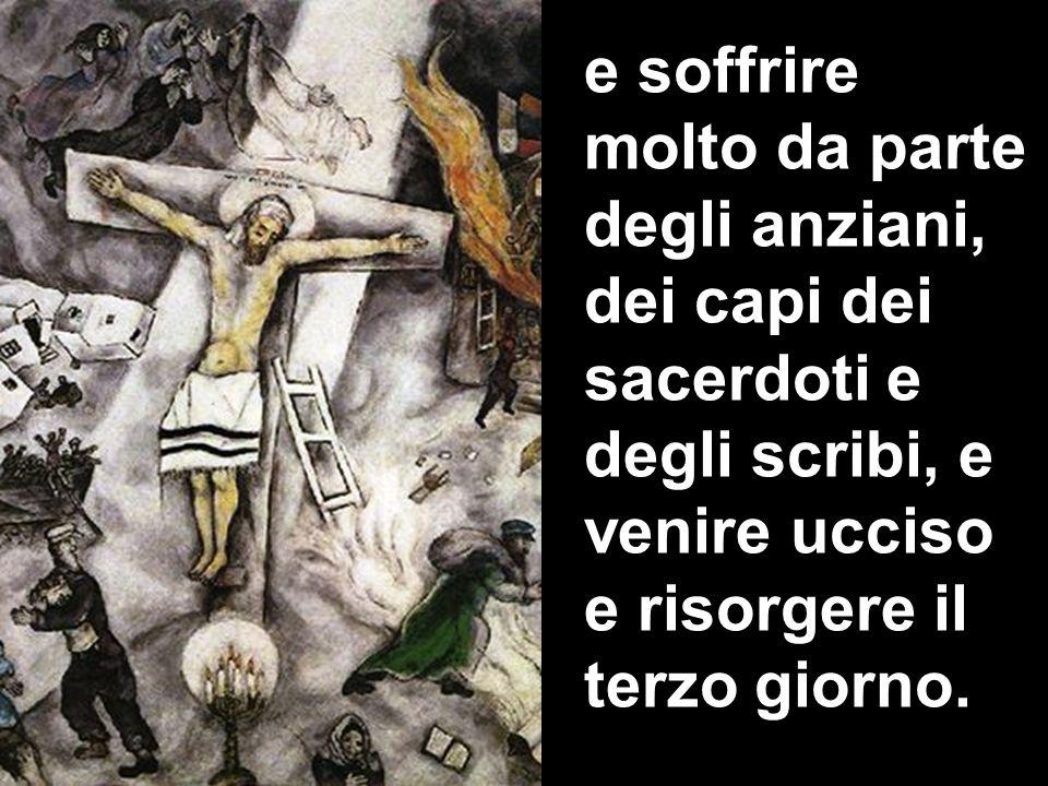 e soffrire molto da parte degli anziani, dei capi dei sacerdoti e degli scribi, e venire ucciso e risorgere il terzo giorno.