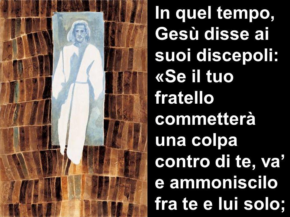 In quel tempo, Gesù disse ai suoi discepoli: «Se il tuo fratello commetterà una colpa contro di te, va' e ammoniscilo fra te e lui solo;