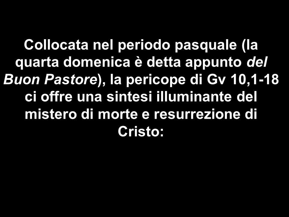 Collocata nel periodo pasquale (la quarta domenica è detta appunto del Buon Pastore), la pericope di Gv 10,1-18 ci offre una sintesi illuminante del mistero di morte e resurrezione di Cristo: