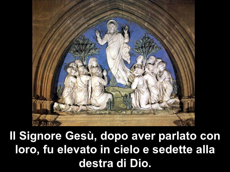 Il Signore Gesù, dopo aver parlato con loro, fu elevato in cielo e sedette alla destra di Dio.