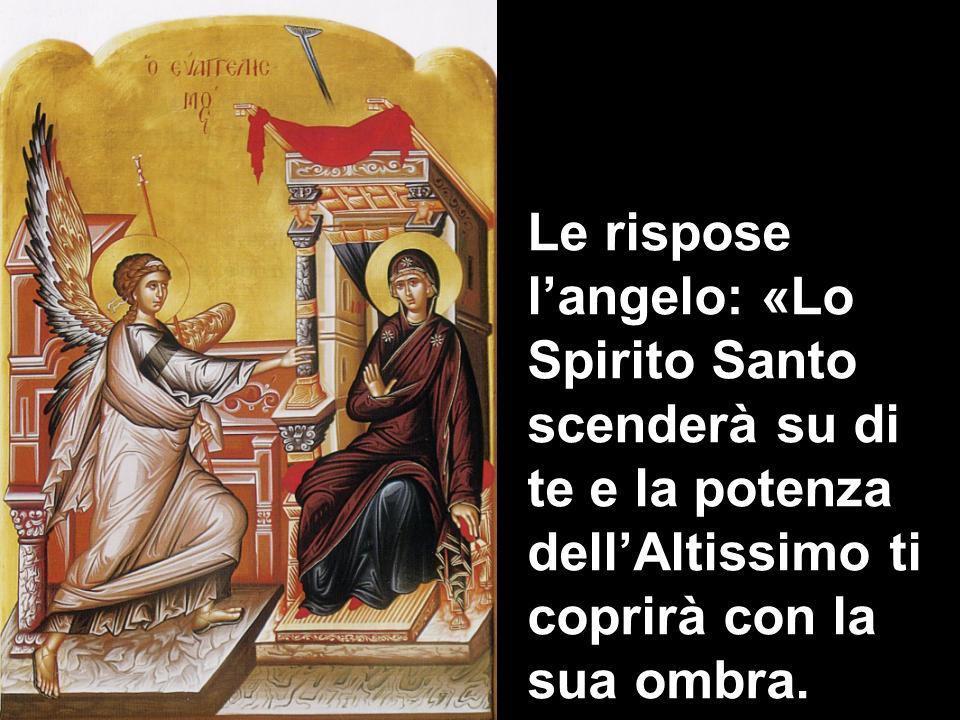 Le rispose l'angelo: «Lo Spirito Santo scenderà su di te e la potenza dell'Altissimo ti coprirà con la sua ombra.