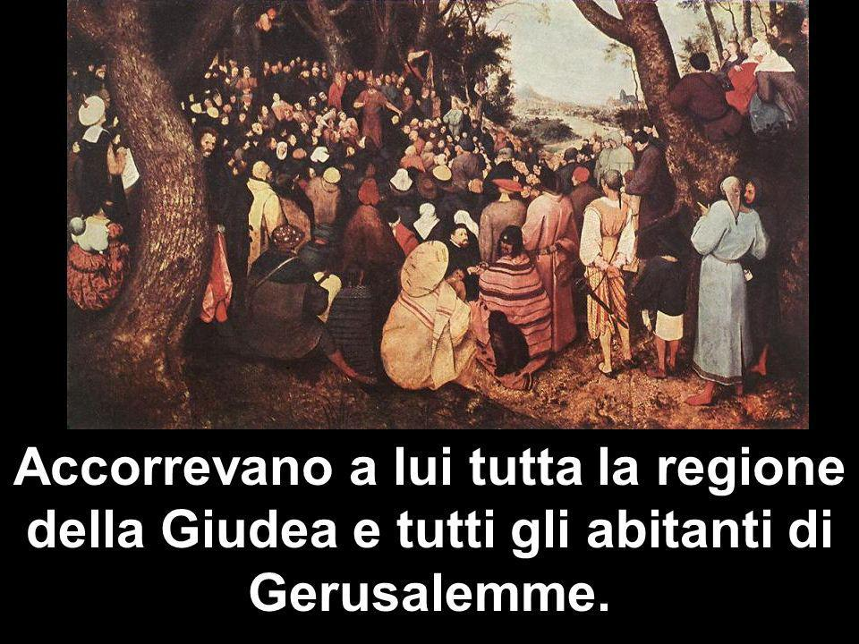 Accorrevano a lui tutta la regione della Giudea e tutti gli abitanti di Gerusalemme.