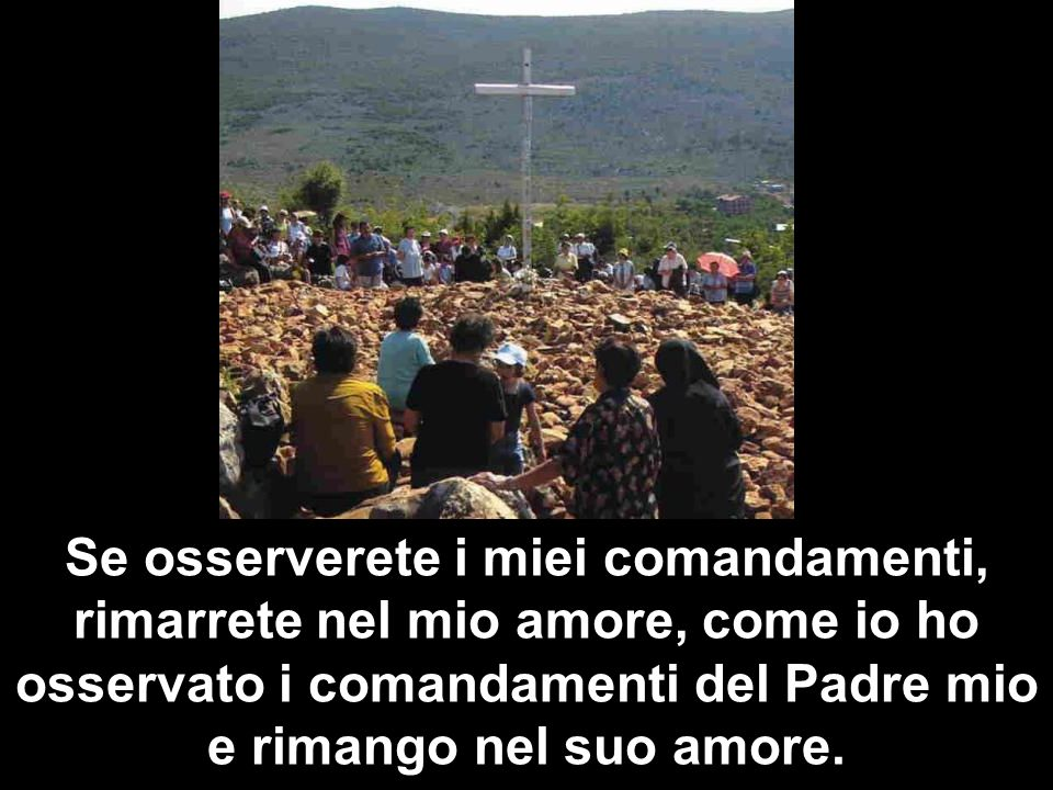 Se osserverete i miei comandamenti, rimarrete nel mio amore, come io ho osservato i comandamenti del Padre mio e rimango nel suo amore.