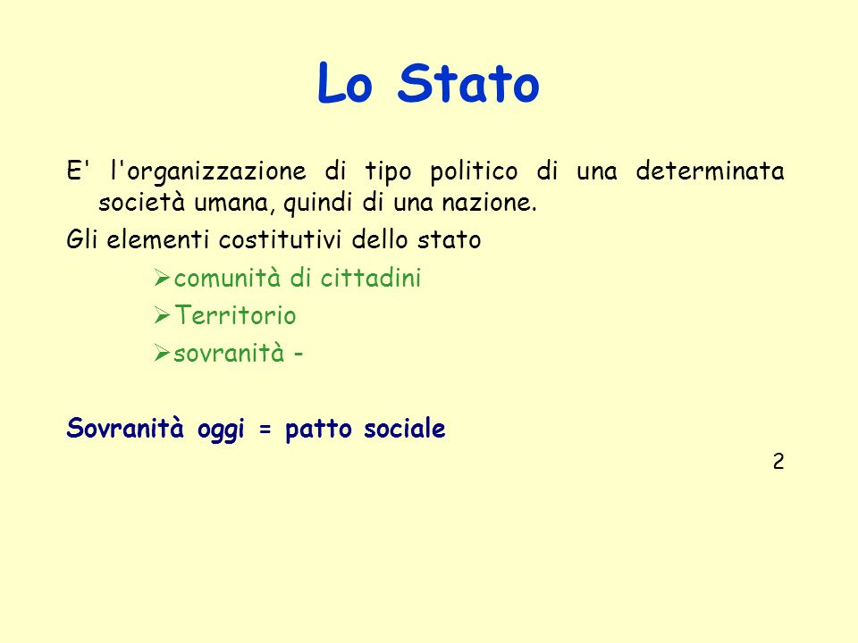 Lo Stato E l organizzazione di tipo politico di una determinata società umana, quindi di una nazione.