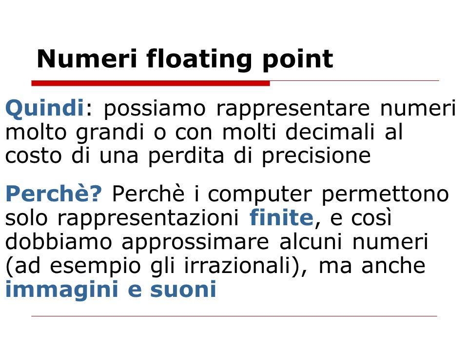 Numeri floating point Quindi: possiamo rappresentare numeri molto grandi o con molti decimali al costo di una perdita di precisione.
