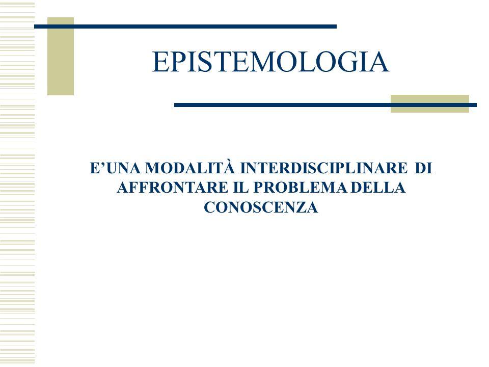 EPISTEMOLOGIA E'UNA MODALITÀ INTERDISCIPLINARE DI AFFRONTARE IL PROBLEMA DELLA CONOSCENZA